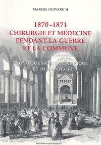 Marcel Guivarc'h - Chirurgie et médecine pendant la guerre et la Commune 1870-1871 - Un tournant scientifique et humanitaire.