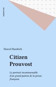 Marcel Haedrich - Citizen Prouvost - Le portrait incontournable d'un grand patron de la presse française.