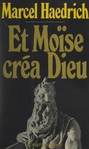 Marcel Haedrich - Et Moïse créa Dieu.