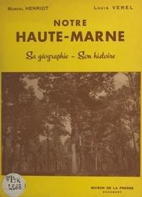 Marcel Henriot et Louis Verel - Notre Haute-Marne, sa géographie, son histoire.