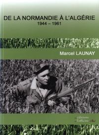 Marcel Launay - De la Normandie à l'Algérie - 1944-1961.