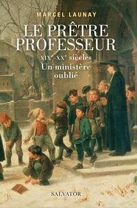 Le prêtre professeur- XIXe-XXe siècles. Un ministère oublié - Marcel Launay |