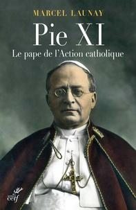 Marcel Launay - Pie XI - Le pape de l'Action catholique.