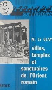 Marcel Le Glay et Gilbert Charles-Picard - Villes, temples et sanctuaires de l'Orient romain.