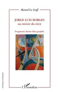 Marcel Le Goff - Jorge Luis Borges au miroir du récit - Fragments d'auto-(bio)-graphie.