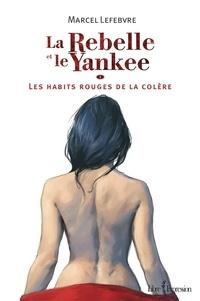 Marcel Lefebvre - La Rebelle et le Yankee  : La Rebelle et le Yankee, tome 1 - Les Habits rouges de la colère.
