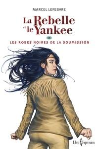 Marcel Lefebvre - La Rebelle et le Yankee  : La Rebelle et le Yankee, tome 2 - Les robes noires de la soumission.