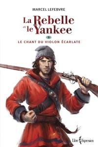 Marcel Lefebvre - La Rebelle et le Yankee  : La Rebelle et le Yankee, tome 3 - Le chant du violon écarlate.
