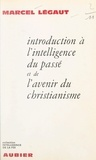 Marcel Légaut - Introduction à l'intelligence du passé et de l'avenir du christianisme.