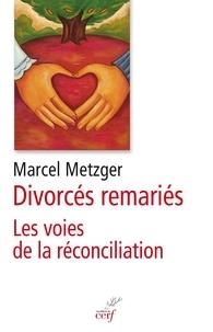 Marcel Metzger - Divorcés remariés - La voie de la réconciliation.