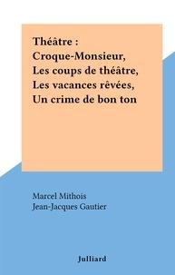 Marcel Mithois et Jean-Jacques Gautier - Théâtre : Croque-Monsieur, Les coups de théâtre, Les vacances rêvées, Un crime de bon ton.