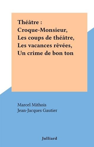 Théâtre : Croque-Monsieur, Les coups de théâtre, Les vacances rêvées, Un crime de bon ton