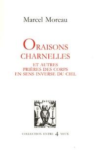 Marcel Moreau - Oraisons charnelles et autres prières des corps en sens inverse du ciel.