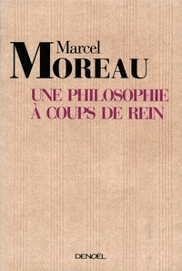 Marcel Moreau - Une philosophie à coups de rein - De la danse du sens des mots dans la vie organique.