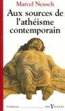 Marcel Neusch - Aux sources de l'athéisme contemporain - Cent ans de débats sur Dieu.