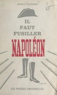 Marcel Normand - Il faut fusiller Napoléon.