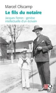 Marcel Olscamp - Le fils du notaire - Jacques Ferron : genèse intellectuelle d'un écrivain.