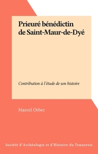 Marcel Orbec - Prieuré bénédictin de Saint-Maur-de-Dyé - Contribution à l'étude de son histoire.