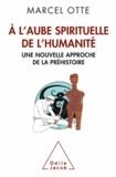 Marcel Otte - A l'aube spirituelle de l'humanité - Une nouvelle approche de la préhistoire.