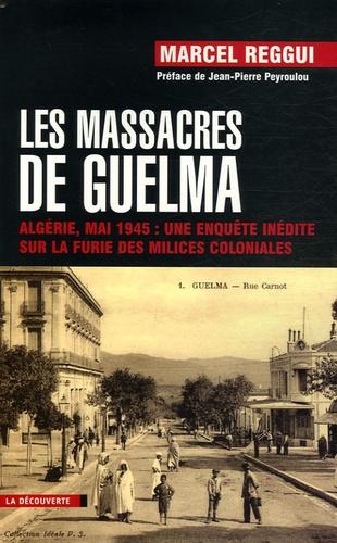 Marcel Reggui - Les massacres de Guelma - Algérie, mai 1945 : une enquête inédite sur la furie des milices coloniales.