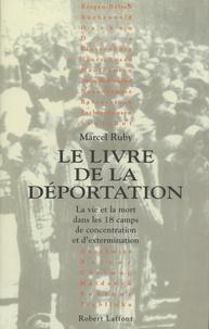 Marcel Ruby - Le livre de la déportation - La vie et la mort dans les 18 camps de concentration et d'extermination.