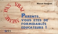 Marcel Sanguet - Parents, vous êtes de formidables éducateurs !.