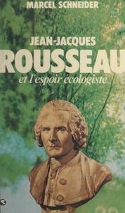 Marcel Schneider - Jean-Jacques Rousseau et l'espoir écologiste.
