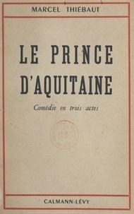 Marcel Thiébaut - Le prince d'Aquitaine - Comédie en trois actes.