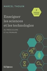 Marcel Thouin - Enseigner les sciences et la technologie au préscolaire et au primaire - 3e édition entièrement revue et augmentée.