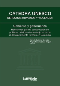 Marcela Gutiérrez Quevedo et Angela Marcela Olarte - Cátedra Unesco Derechos humanos y violencia: gobierno y gobernanza - Reflexiones para la construcción de políticas públicas desde abajo en torno al desplazamiento forzado en Colombia.