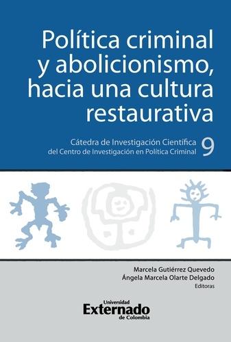 Política criminal y abolicionismo, hacia una cultura restaurativa. Cátedra de Investigación Científica del Centro de Investigación en Política Criminal N.°9