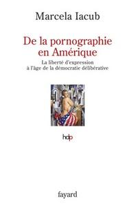 Marcela Iacub - De la pornographie en Amérique - La liberté d'expression à l'âge de la démocratie délibérative.