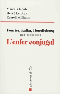 Marcela Iacub et Hervé Le Bras - Fourier, Kafka, Houellebecq - Trois théories sur l'enfer conjugal.
