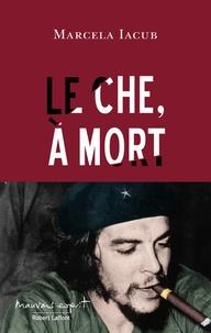 Marcela Iacub - Le Che, à mort.