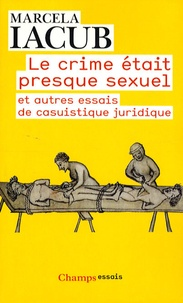 Marcela Iacub - Le crime était presque sexuel - Et autres essais de casuistique juridique.