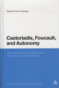 Marcela Tovar-Restrepo - Castoriadis, Foucault and Autonomy - New Approaches to Subjectivity, Society and Social Change.