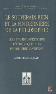 Marceline Morais - Le souverain bien et la fin dernière de la philosophie - Vers une interprétation téléologique de la philosophie kantienne.