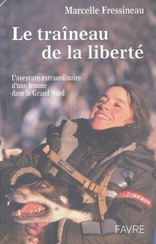 Marcelle Fressineau - Le traîneau de la liberté - L'aventure extraordinaire d'une femme dans le Grand Nord.