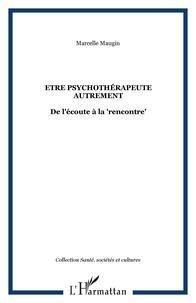 """Marcelle Maugin - Etre psychothérapeute autrement - De l'écoute à la """"rencontre""""."""