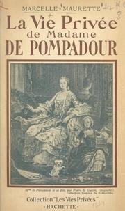 Marcelle Maurette et Francis Ambrière - La vie privée de Madame de Pompadour.