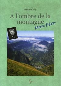 Marcelle Péry - A l'ombre de la montagne, mon père.