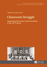 Marcelo Caruso - Classroom Struggle - Organizing Elementary School Teaching in the 19 th  Century.