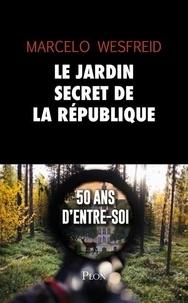 Marcelo Wesfreid - Le jardin secret de la République - 50 ans d'entre-soi.