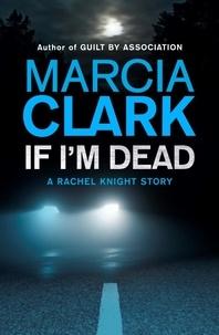 Marcia Clark - If I'm Dead: A Rachel Knight short story - A Rachel Knight Short Story.