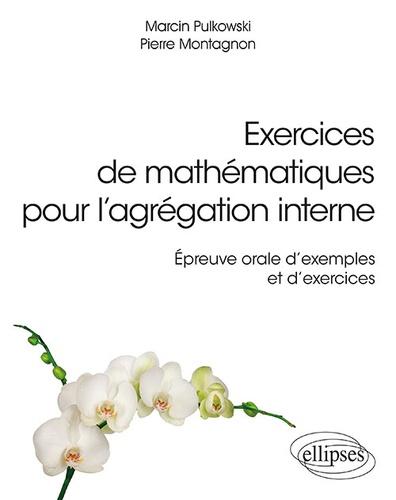 Marcin Pulkowski et Pierre Montagnon - Exercices de mathématiques pour l'agrégation interne - Epreuve orale d'exemple et d'exercices.