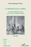 Marcio Pereira Rodrigues - Le théâtre francais au Brésil - Un outil de diplomatie française contre le recul de son influence culturelle 1945-1970.