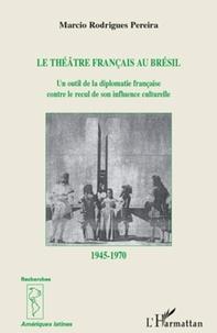 Marcio Rodrigues Pereira - Le théâtre francais au Brésil - Un outil de diplomatie française contre le recul de son influence culturelle 1945-1970.