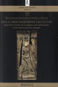 Marco Cavalieri et René Lebrun - De la crise naquirent les cultes - Approches croisées de la religion, de la philosophie et des représentations antiques.