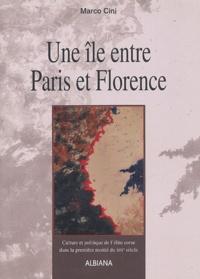 Marco Cini - Une île entre Paris et Florence - Culture et politique de l'élite corse dans la première moitié du XIXe siècle.