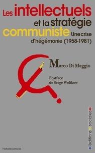 Marco Di Maggio - Les intellectuels et la stratégie communiste - Une crise d'hégémonie (1958-1981).